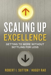 Scaling Up Excellence - Getting to More Without Settling for Less ebook by Robert I. Sutton,Huggy Rao