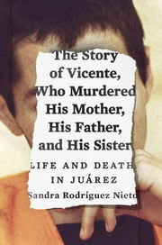 The Story of Vicente, Who Murdered His Mother, His Father, and His Sister - Life and Death in Juárez ebook by Sandra Nieto,Daniela Maria Ugaz,John Washington