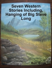 Seven Western Stories Including, Hanging of Big Steve Long ebook by Burr Cook