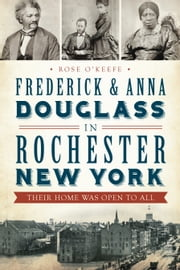 Frederick and Anna Douglass in Rochester, New York - Their Home Was Open to All ebook by Rose O'Keefe