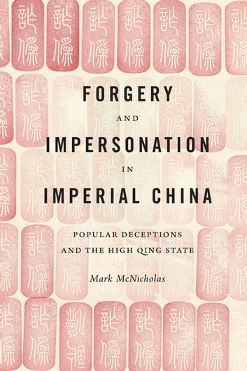 Forgery and Impersonation in Imperial China - Popular Deceptions and the High Qing State ebook by Mark McNicholas