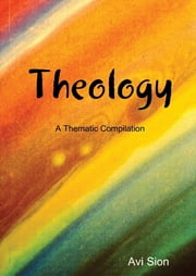 Theology: A Thematic Compilation ebook by Avi Sion
