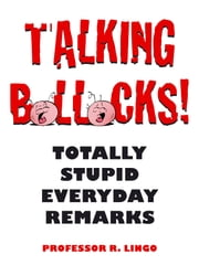 Talking Bollocks!: Totally Stupid Everyday Remarks ebook by R. Lingo