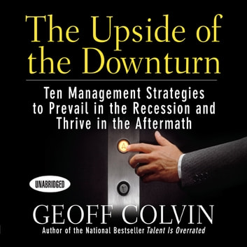 The Upside of the Downturn - Ten Management Strategies to Prevail in the Recession and Thrive in the Aftermath audiobook by Geoff Colvin