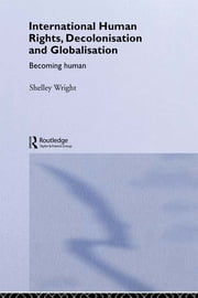 International Human Rights, Decolonisation and Globalisation - Becoming Human ebook by Shelley Wright