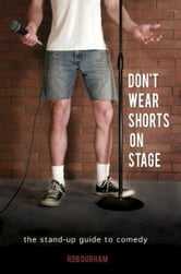 Don't Wear Shorts on Stage...The Stand-up Guide to Comedy ebook by Rob Durham