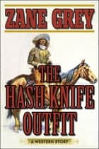 The Hash Knife Outfit - A Western Story ebook by Zane Grey