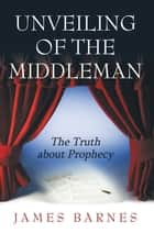 Unveiling of the Middleman - The Truth About Prophecy eBook by James Barnes