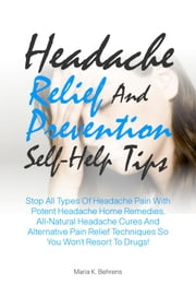 Headache Relief And Prevention Self-Help Tips - Stop All Types Of Headache Pain With Potent Headache Home Remedies, All-Natural Headache Cures And Alternative Pain Relief Techniques So You Won?t Resort To Drugs! ebook by Maria K. Behrens