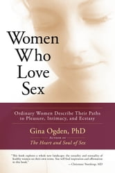 Women Who Love Sex: Ordinary Women Describe Their Paths to Pleasure, Intimacy, and Ecstasy ebook by Gina Ogden