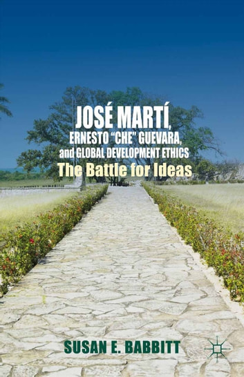 "José Martí, Ernesto ""Che"" Guevara, and Global Development Ethics - The Battle for Ideas ebook by S. Babbitt"