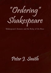 """Ordering"" Shakespeare - Shakespeare's Sonnets and the Relay of the Rose ebook by Peter J. Smith"