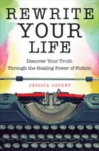 Rewrite Your Life - Discover Your Truth through the Healing Power of Fiction ebook by