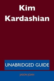 Kim Kardashian - Unabridged Guide ebook by Jason Joan