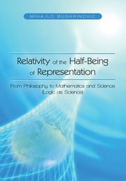 Relativity of the Half-Being of Representation - From Philosophy to Mathematics and Science (Logic as Science) ebook by Mihajlo Bugarinovic