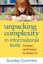 Unpacking Complexity in Informational Texts - Principles and Practices for Grades 2-8 ebook by Sunday Cummins, PhD,Elfrieda H. Hiebert, PhD