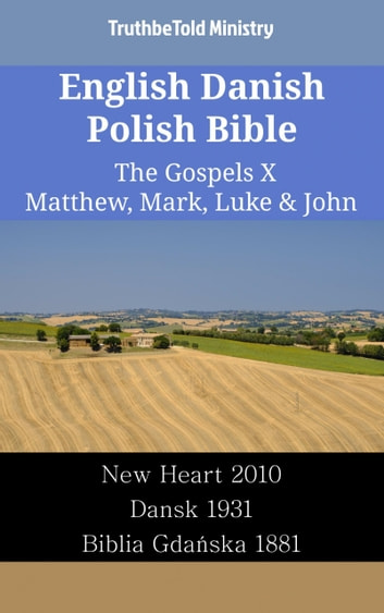 English Danish Polish Bible - The Gospels X - Matthew, Mark, Luke & John - New Heart 2010 - Dansk 1931 - Biblia Gdańska 1881 ebook by TruthBeTold Ministry