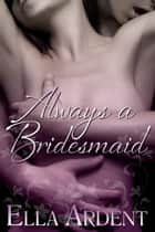 Always A Bridesmaid ebook by Ella Ardent