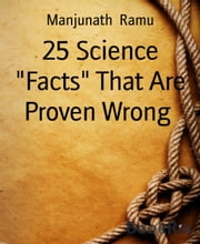 "25 Science ""Facts"" That Are Proven Wrong ebook by Manjunath Ramu"