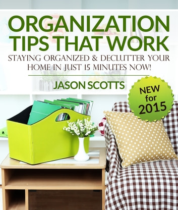 Organization Tips That Work: Staying Organized and Declutter Your Home In Just 15 Minutes Now ebook by Jason Scotts
