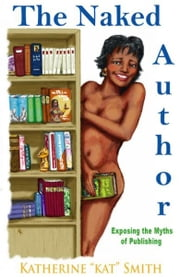 The Naked Author: Exposing the Myths of Publishing ebook by Kat Smith