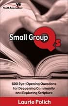 Small Group Qs - 600 Eye-Opening Questions for Deepening Community and Exploring Scripture ebook by Laurie Polich