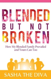 Blended But Not Broken - How My Blended Family Prevailed and Yours Can Too ebook by Sasha The Diva