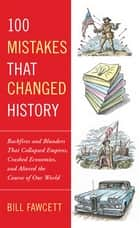 100 Mistakes that Changed History - Backfires and Blunders That Collapsed Empires, Crashed Economies, and Alteredthe Course of Our World ebook by Bill Fawcett