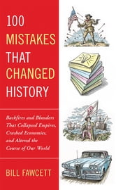 100 Mistakes that Changed History - Backfires and Blunders That Collapsed Empires, Crashed Economies, and Altered th e Course of Our World ebook by Bill Fawcett