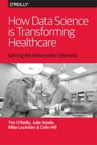 How Data Science Is Transforming Health Care ebook by Tim O'Reilly, Mike Loukides, Julie Steele,...