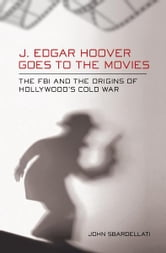 J. Edgar Hoover Goes to the Movies - The FBI and the Origins of Hollywood's Cold War ebook by John Sbardellati