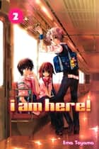 I Am Here! - Volume 2 ebook by Ema Toyama