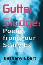 Gutter Sludge: Poems from Your Scary Ex ebook by Bethany Ebert