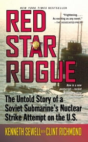Red Star Rogue - The Untold Story of a Soviet Submarine's Nuclear Strike Attempt on the U.S. ebook by Kenneth Sewell,Clint Richmond