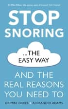Stop Snoring The Easy Way - And the real reasons you need to ebook by Dr Mike Dilkes, Alexander Adams