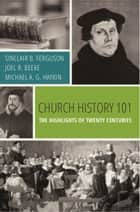 Church History 101 - The Highlights of Twenty Centuries ebook by Sinclair B. Ferguson, Joel R. Beeke, Michael A. G. Haykin