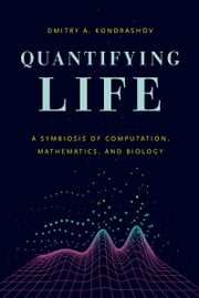 Quantifying Life - A Symbiosis of Computation, Mathematics, and Biology ebook by Dmitry A. Kondrashov
