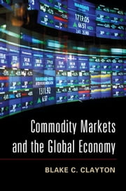 Commodity Markets and the Global Economy ebook by Blake C. Clayton
