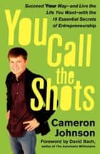 You Call the Shots - Succeed Your Way-- And Live the Life You Want-- With the 19 Essential Secrets of Entrepreneurship ebook by Cameron Johnson, John David Mann, David Bach