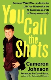 You Call the Shots - Succeed Your Way-- And Live the Life You Want-- With the 19 Essential Secrets of Entrepreneurship ebook by Cameron Johnson