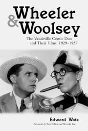 Wheeler & Woolsey - The Vaudeville Comic Duo and Their Films, 1929–1937 ebook by Edward Watz