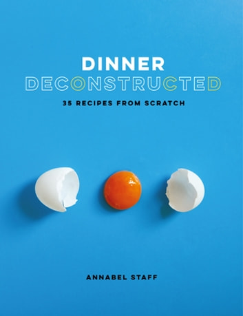 Dinner Deconstructed - 35 Recipes from Scratch ebook by Annabel Staff