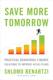 Save More Tomorrow - Practical Behavioral Finance Solutions to Improve 401(k) Plans ebook by Shlomo Benartzi