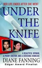 Under the Knife - A Beautiful Woman, a Phony Doctor, and a Shocking Homicide ebook by Diane Fanning