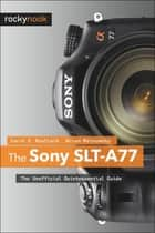 The Sony SLT-A77 ebook by Carol F. Roullard,Brian Matsumoto Ph.D