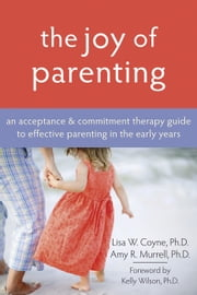 The Joy of Parenting - An Acceptance and Commitment Therapy Guide to Effective Parenting in the Early Years ebook by Lisa Coyne, PhD,Amy Murrell, PhD,Kelly G. Wilson, PhD