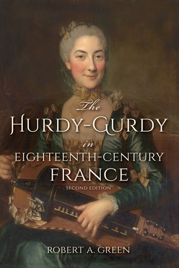The Hurdy-Gurdy in Eighteenth-Century France, Second Edition ebook by Robert A. Green