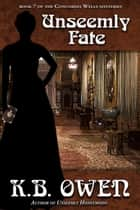 Unseemly Fate - The Concordia Wells Mysteries, #7 ebook by K.B. Owen