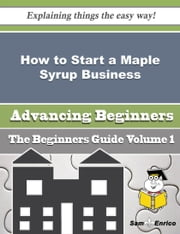 How to Start a Maple Syrup Business (Beginners Guide) ebook by Lenard Hutchison,Sam Enrico