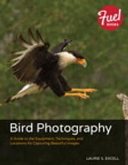 Bird Photography - A Guide to the Equipment, Techniques, and Locations for Capturing Beautiful Images ebook by Laurie S. Excell